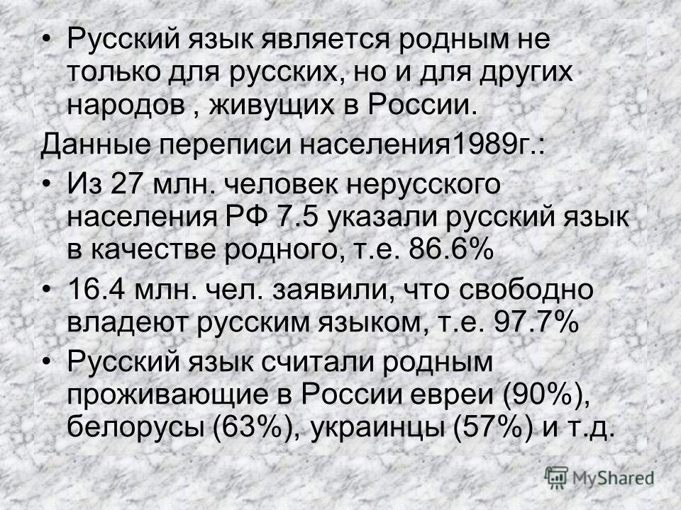 Русский язык является родным не только для русских, но и для других народов, живущих в России. Данные переписи населения1989г.: Из 27 млн. человек нерусского населения РФ 7.5 указали русский язык в качестве родного, т.е. 86.6% 16.4 млн. чел. заявили,