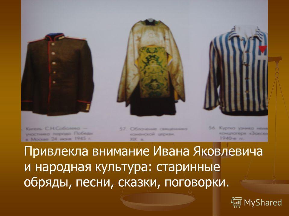 Привлекла внимание Ивана Яковлевича и народная культура: старинные обряды, песни, сказки, поговорки.