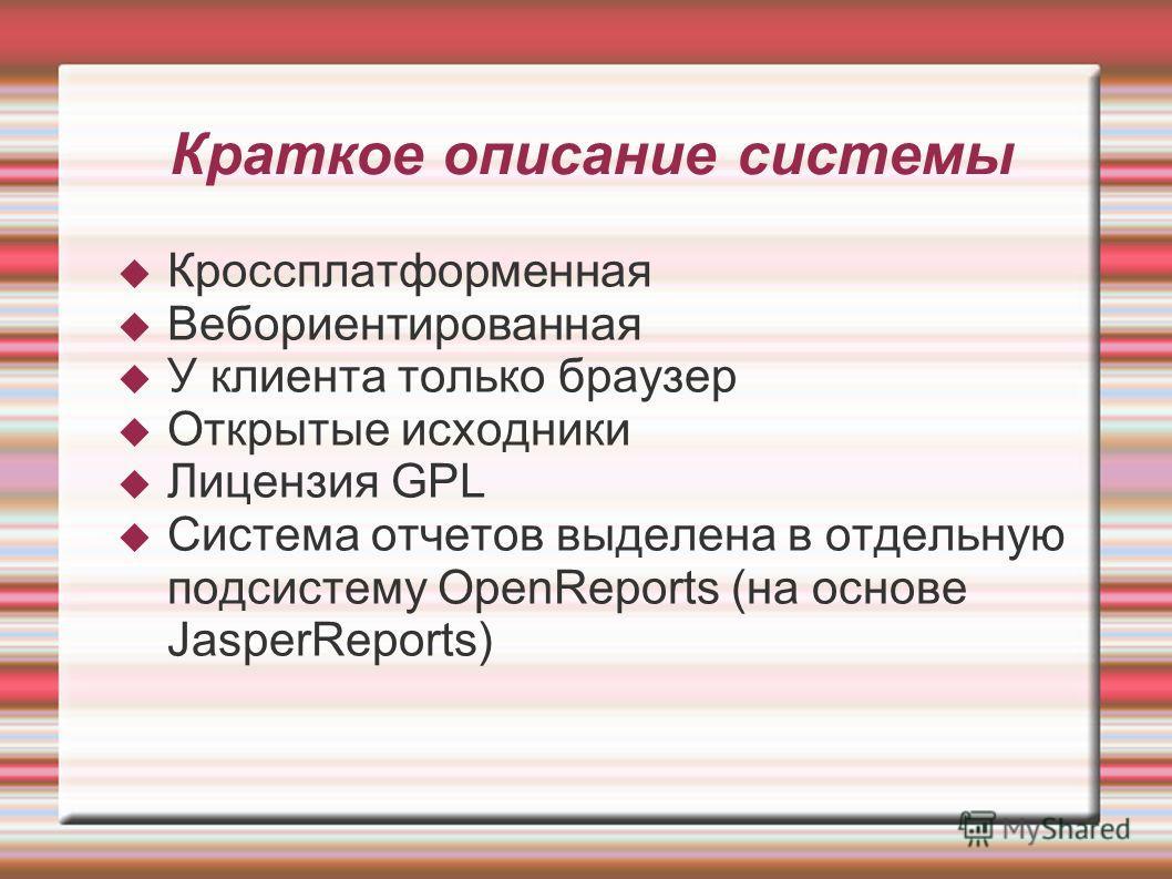 Кроссплатформенная Вебориентированная У клиента только браузер Открытые исходники Лицензия GPL Система отчетов выделена в отдельную подсистему OpenReports (на основе JasperReports) Краткое описание системы