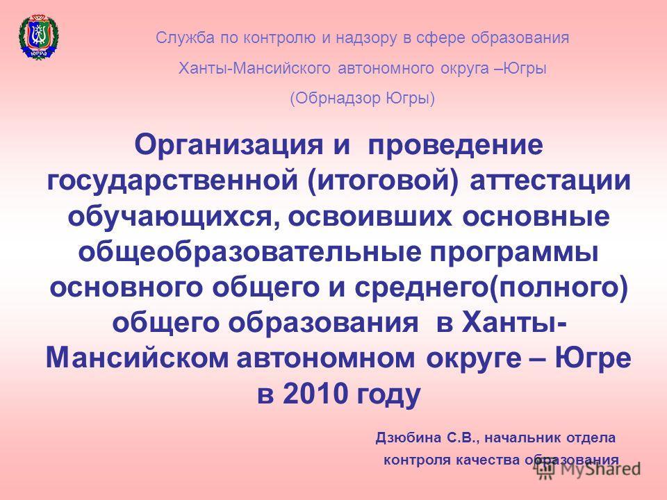 Организация и проведение государственной (итоговой) аттестации обучающихся, освоивших основные общеобразовательные программы основного общего и среднего(полного) общего образования в Ханты- Мансийском автономном округе – Югре в 2010 году Дзюбина С.В.