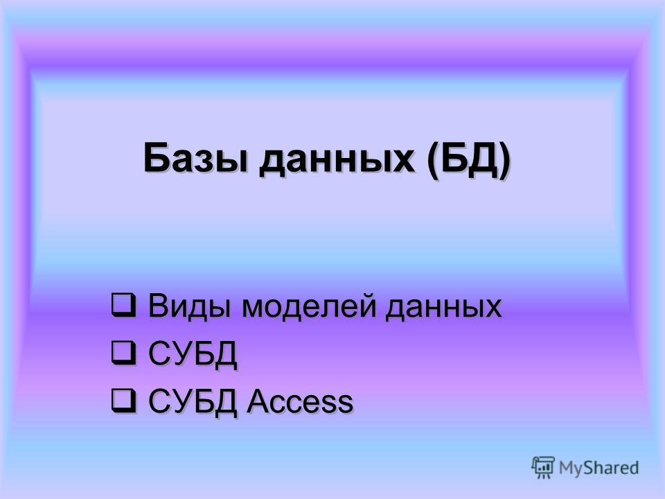 Базы данных (БД) Виды моделей данных СУБД СУБД Access Виды моделей данных СУБД СУБД Access