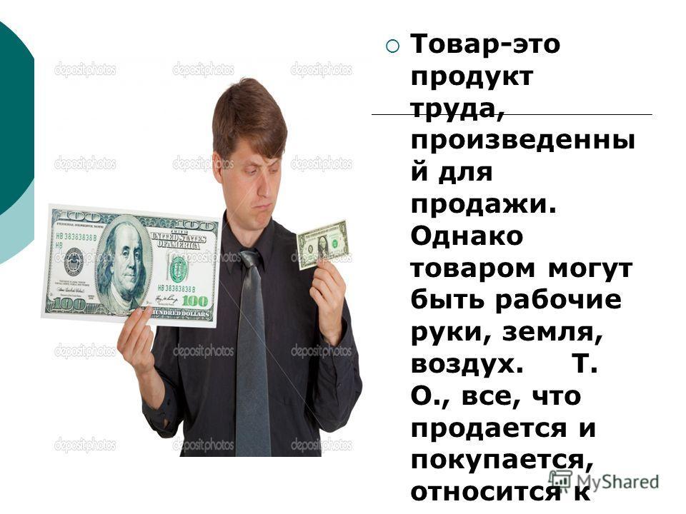 Товар-это продукт труда, произведенны й для продажи. Однако товаром могут быть рабочие руки, земля, воздух. Т. О., все, что продается и покупается, относится к этому понятию.