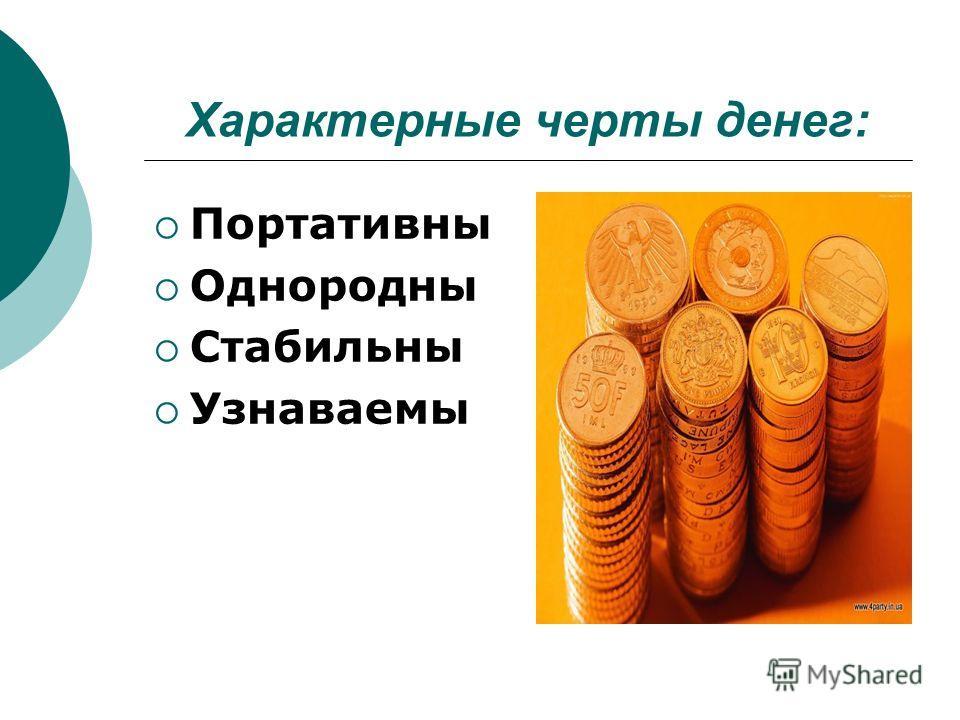 Характерные черты денег: Портативны Однородны Стабильны Узнаваемы