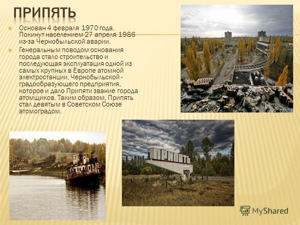 Основан 4 февраля 1970 года. Покинут населением 27 апреля 1986 из-за Чернобыльской аварии. Генеральным поводом основания города стало строительство и последующая эксплуатация одной из самых крупных в Европе атомной электростанции, Чернобыльской - гра