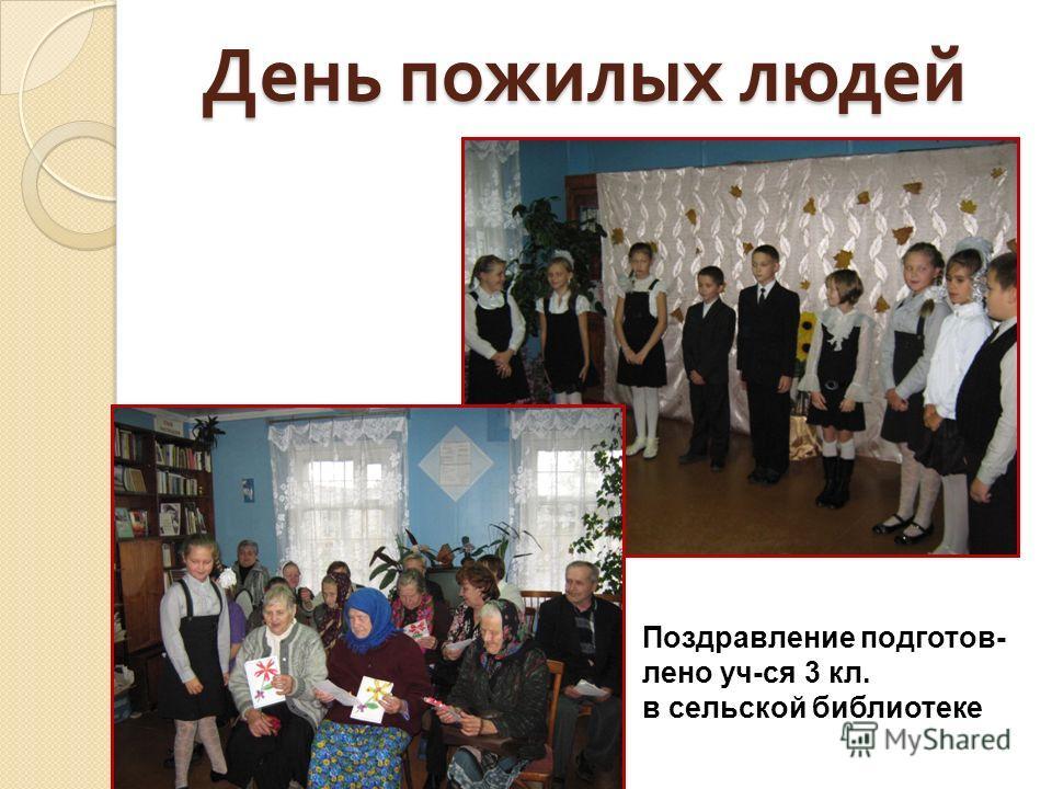 День пожилых людей Поздравление подготов- лено уч-ся 3 кл. в сельской библиотеке