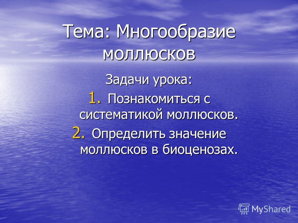 Тема: Многообразие моллюсков Задачи урока: 1. Познакомиться с систематикой моллюсков. 2. Определить значение моллюсков в биоценозах.