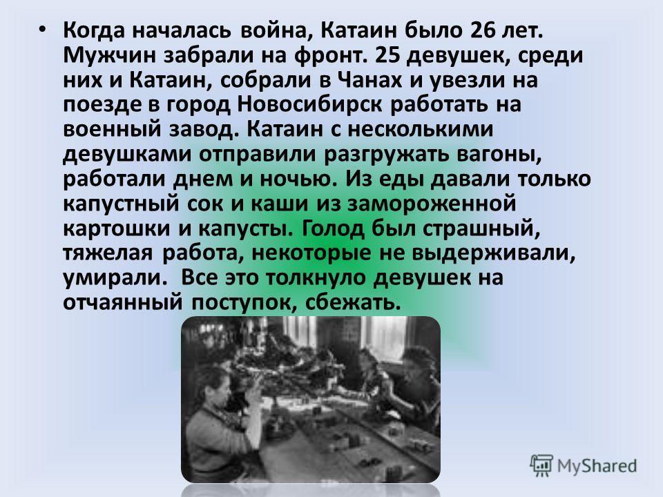 Когда началась война, Катаин было 26 лет. Мужчин забрали на фронт. 25 девушек, среди них и Катаин, собрали в Чанах и увезли на поезде в город Новосибирск работать на военный завод. Катаин с несколькими девушками отправили разгружать вагоны, работали