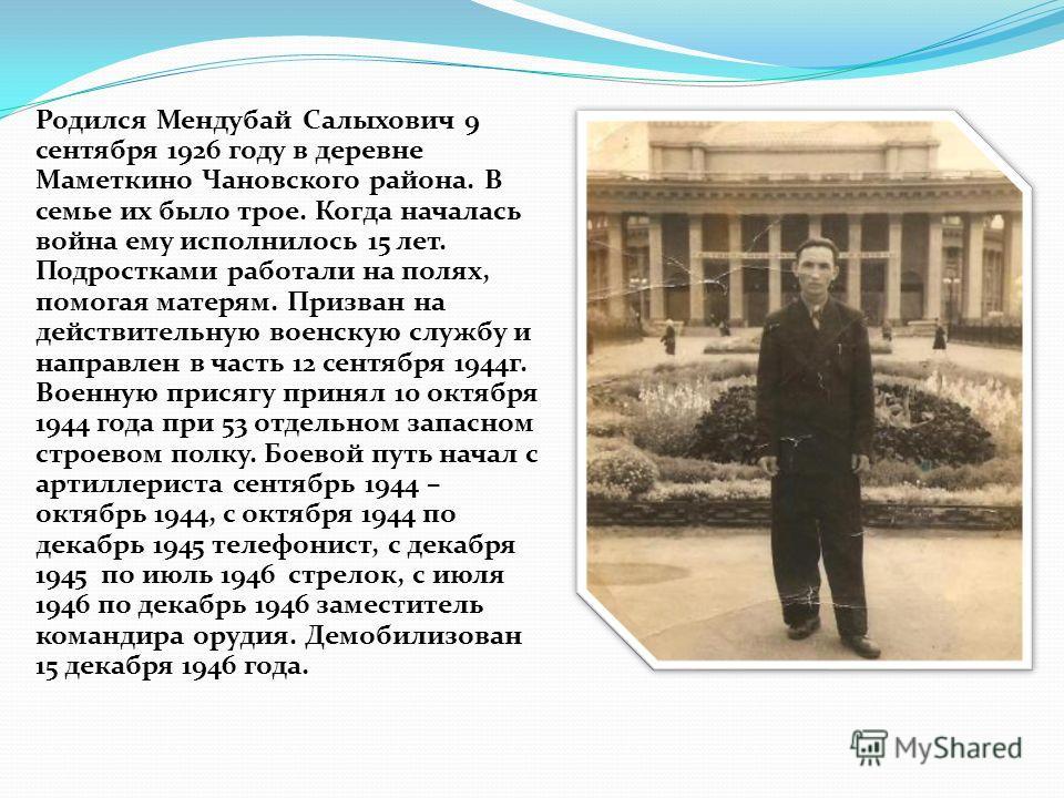 Родился Мендубай Салыхович 9 сентября 1926 году в деревне Маметкино Чановского района. В семье их было трое. Когда началась война ему исполнилось 15 лет. Подростками работали на полях, помогая матерям. Призван на действительную военскую службу и напр