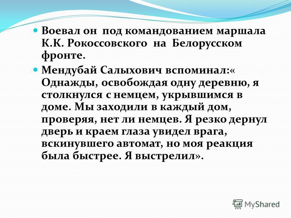 Воевал он под командованием маршала К.К. Рокоссовского на Белорусском фронте. Мендубай Салыхович вспоминал:« Однажды, освобождая одну деревню, я столкнулся с немцем, укрывшимся в доме. Мы заходили в каждый дом, проверяя, нет ли немцев. Я резко дернул
