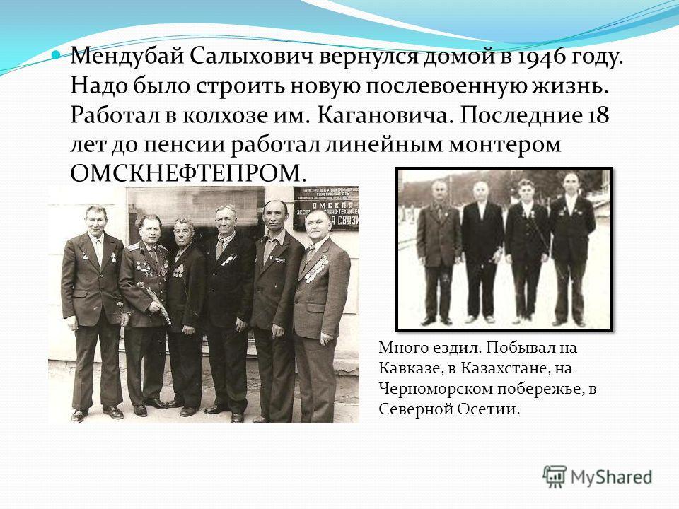 Мендубай Салыхович вернулся домой в 1946 году. Надо было строить новую послевоенную жизнь. Работал в колхозе им. Кагановича. Последние 18 лет до пенсии работал линейным монтером ОМСКНЕФТЕПРОМ. Много ездил. Побывал на Кавказе, в Казахстане, на Черномо