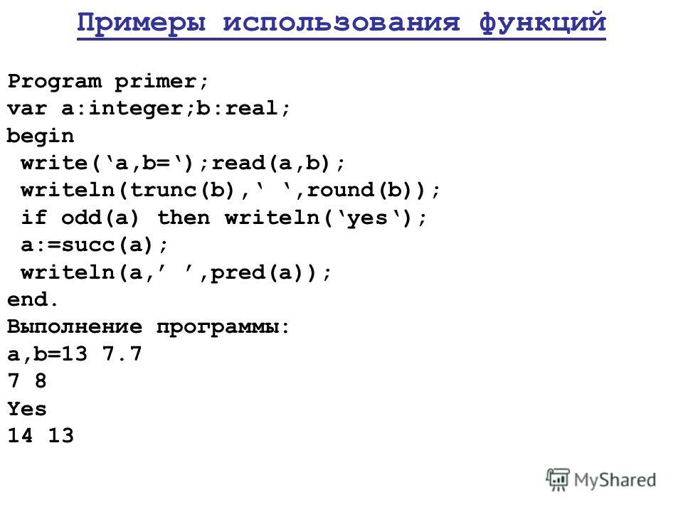 Примеры использования функций Program primer; var a:integer;b:real; begin write(a,b=);read(a,b); writeln(trunc(b),,round(b)); if odd(a) then writeln(yes); a:=succ(a); writeln(a,,pred(a)); end. Выполнение программы: a,b=13 7.7 7 8 Yes 14 13