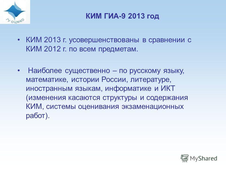 12 КИМ 2013 г. усовершенствованы в сравнении с КИМ 2012 г. по всем предметам. Наиболее существенно – по русскому языку, математике, истории России, литературе, иностранным языкам, информатике и ИКТ (изменения касаются структуры и содержания КИМ, сист