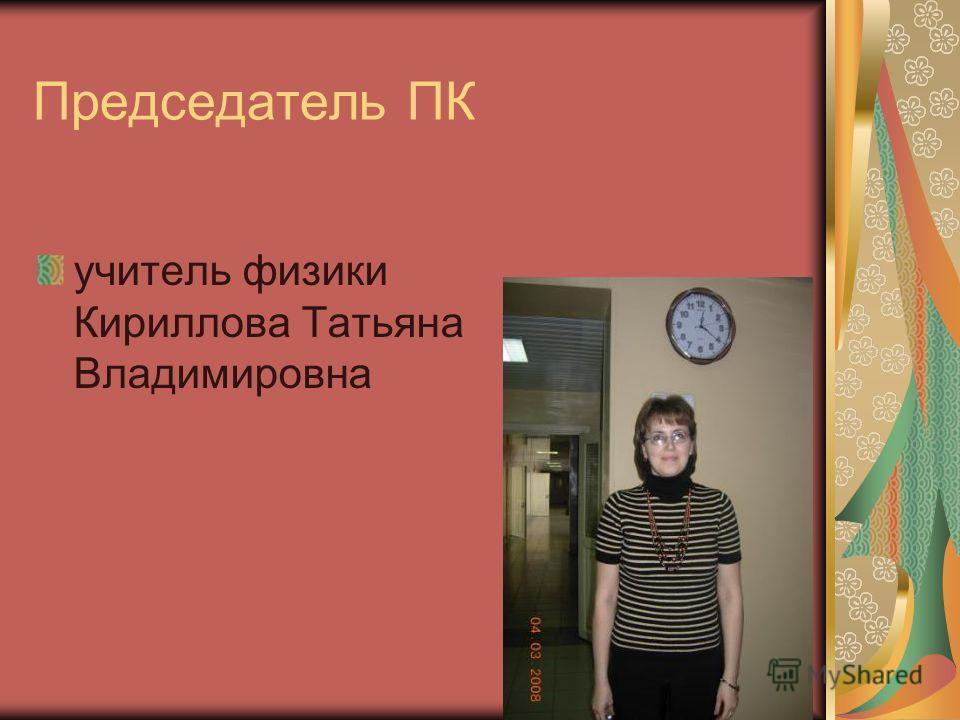 Председатель ПК учитель физики Кириллова Татьяна Владимировна