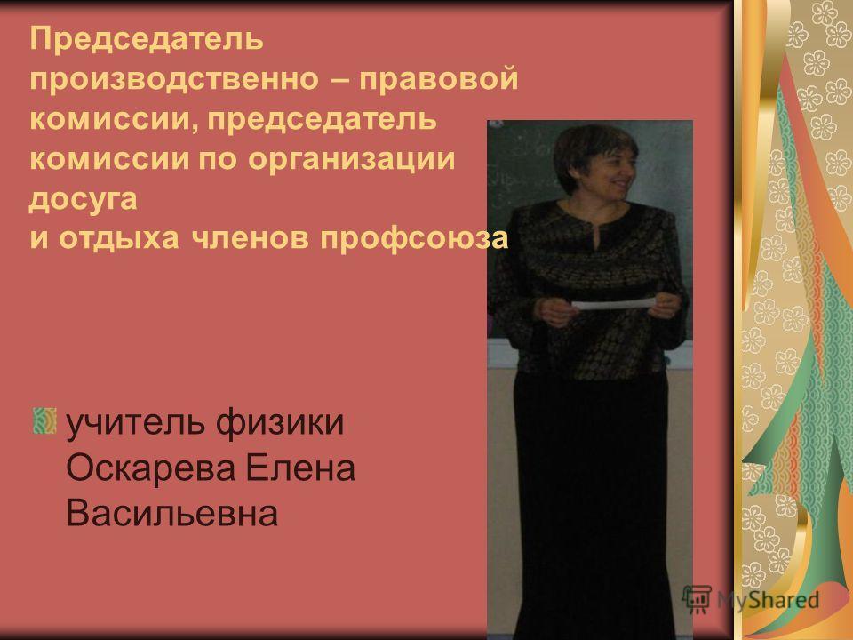 Председатель производственно – правовой комиссии, председатель комиссии по организации досуга и отдыха членов профсоюза учитель физики Оскарева Елена Васильевна