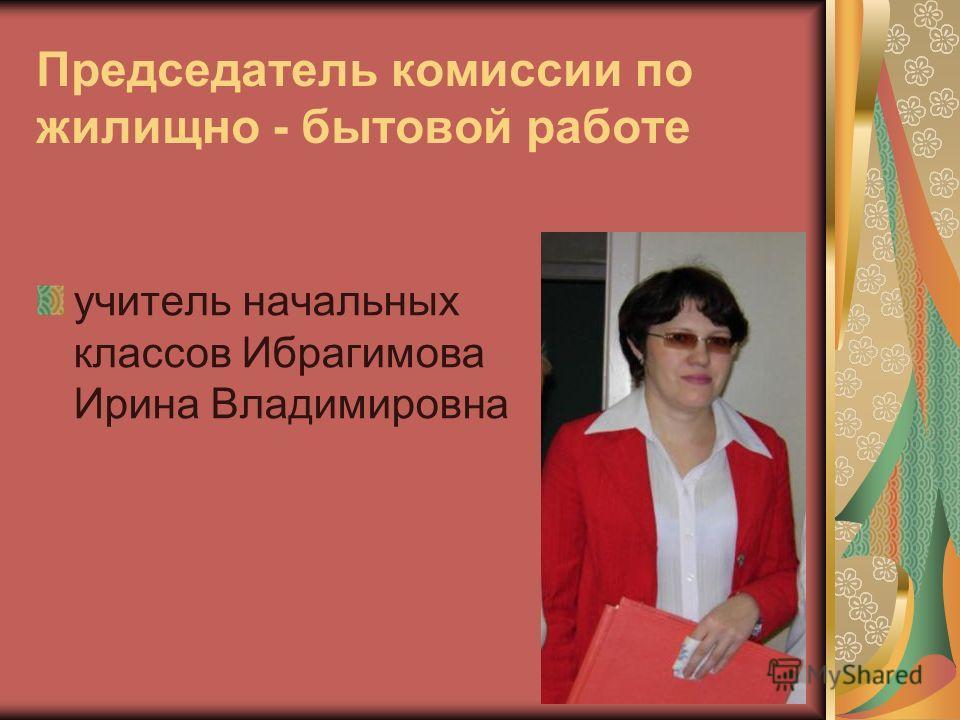 Председатель комиссии по жилищно - бытовой работе учитель начальных классов Ибрагимова Ирина Владимировна