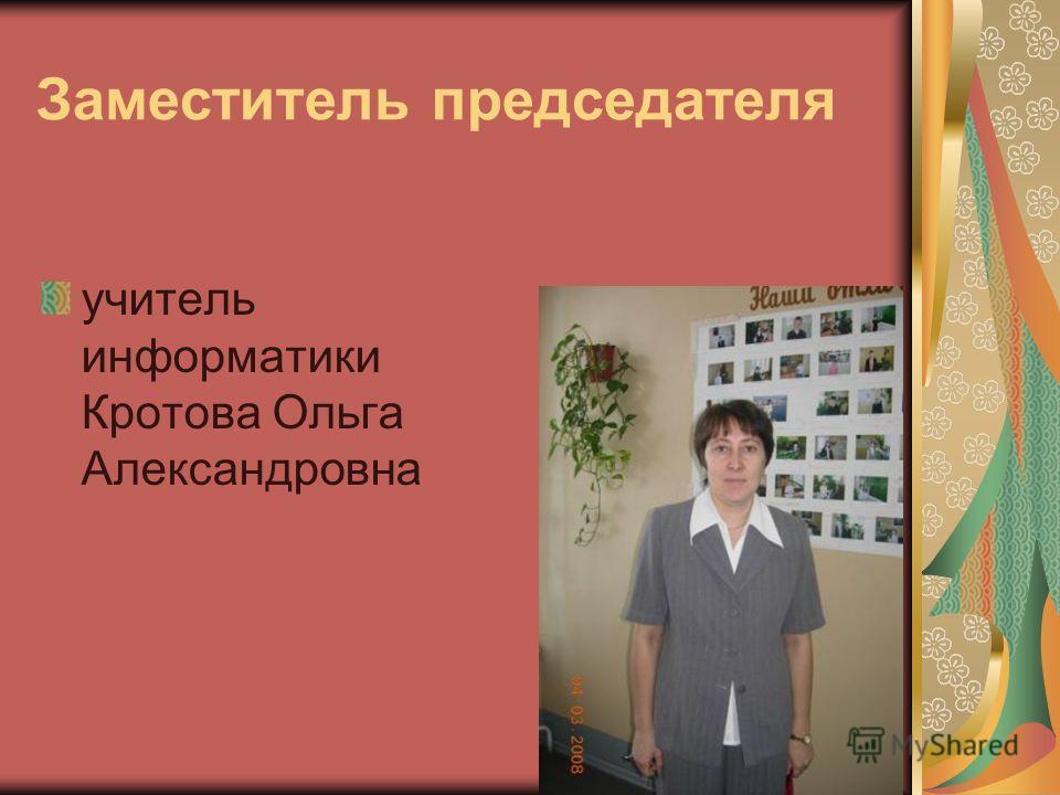 Заместитель председателя учитель информатики Кротова Ольга Александровна