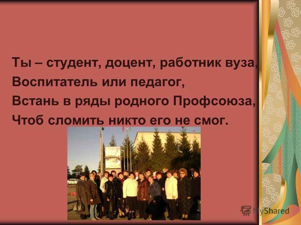 Ты – студент, доцент, работник вуза, Воспитатель или педагог, Встань в ряды родного Профсоюза, Чтоб сломить никто его не смог.