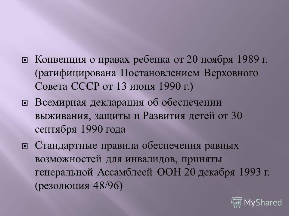 Конвенция о правах ребенка от 20 ноября 1989 г. ( ратифицирована Постановлением Верховного Совета СССР от 13 июня 1990 г.) Всемирная декларация об обеспечении выживания, защиты и Развития детей от 30 сентября 1990 года Стандартные правила обеспечения