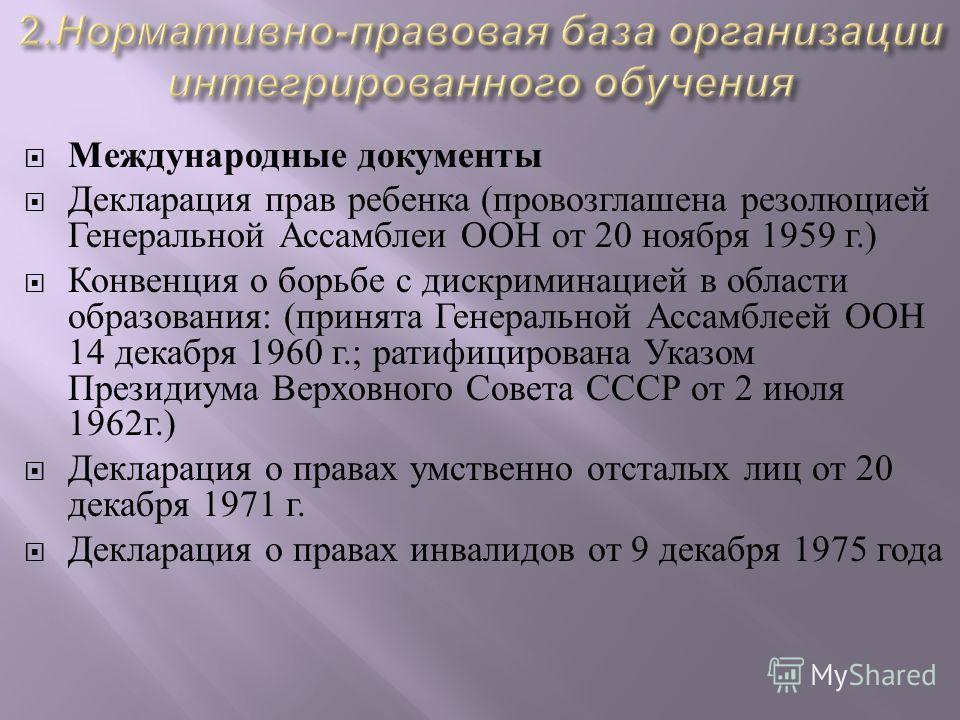 Международные документы Декларация прав ребенка ( провозглашена резолюцией Генеральной Ассамблеи ООН от 20 ноября 1959 г.) Конвенция о борьбе с дискриминацией в области образования : ( принята Генеральной Ассамблеей ООН 14 декабря 1960 г.; ратифициро
