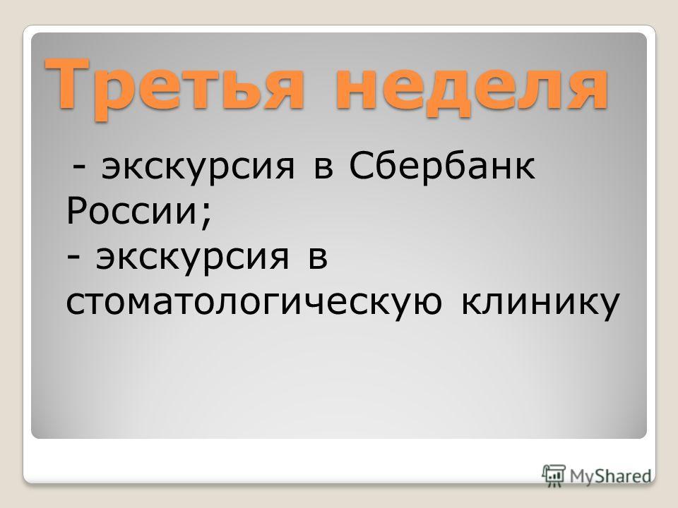 Третья неделя - экскурсия в Сбербанк России; - экскурсия в стоматологическую клинику