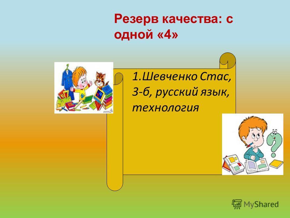 Резерв качества: с одной «4» 1.Шевченко Стас, 3-б, русский язык, технология