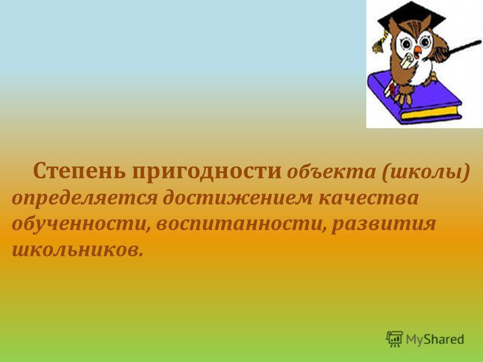Степень пригодности объекта (школы) определяется достижением качества обученности, воспитанности, развития школьников.