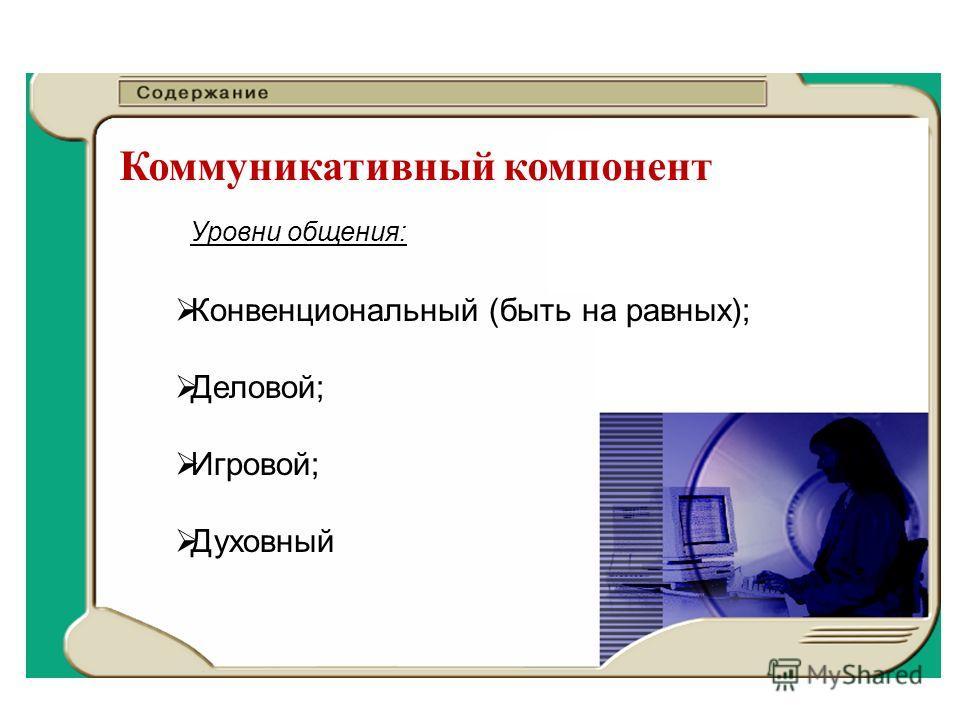 Коммуникативный компонент Конвенциональный (быть на равных); Деловой; Игровой; Духовный Уровни общения: