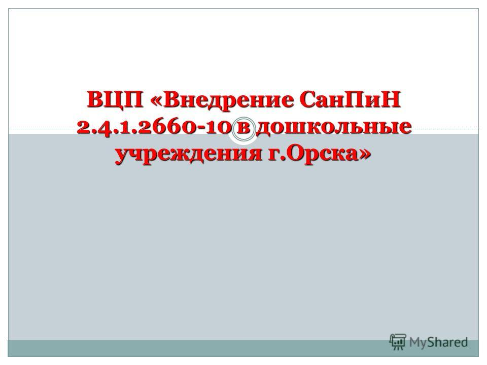 ВЦП «Внедрение СанПиН 2.4.1.2660-10 в дошкольные учреждения г.Орска»