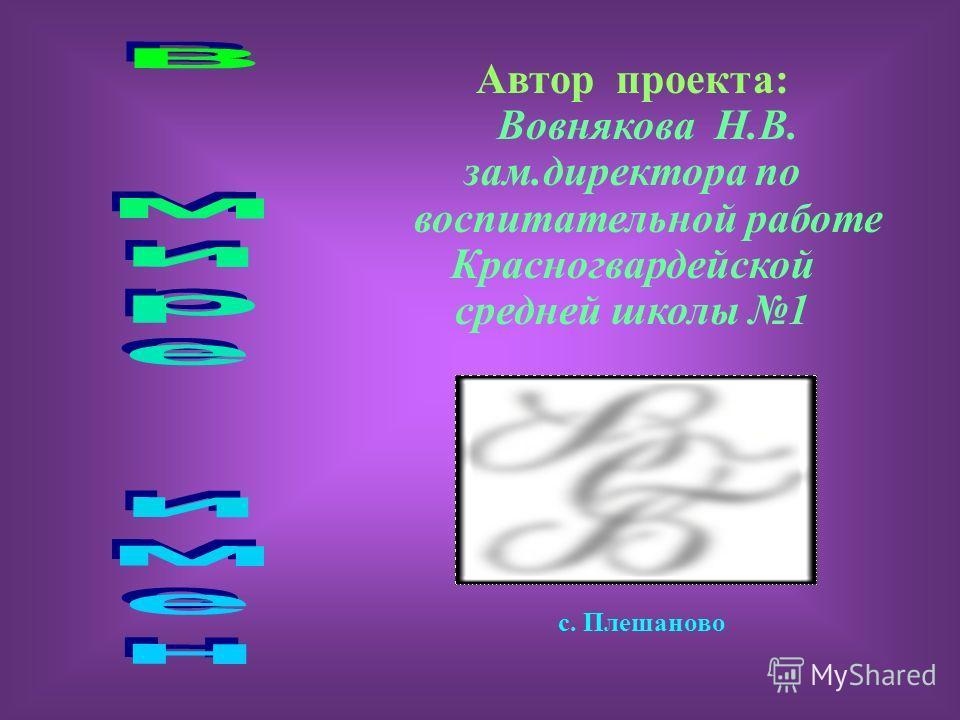 Автор проекта: Вовнякова Н.В. зам.директора по воспитательной работе Красногвардейской средней школы 1 с. Плешаново