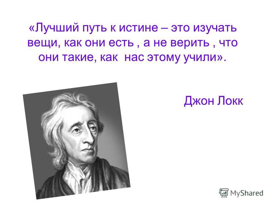 «Лучший путь к истине – это изучать вещи, как они есть, а не верить, что они такие, как нас этому учили». Джон Локк