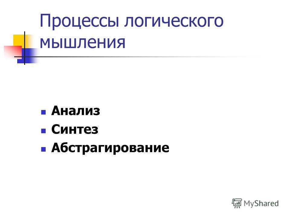 Процессы логического мышления Анализ Синтез Абстрагирование