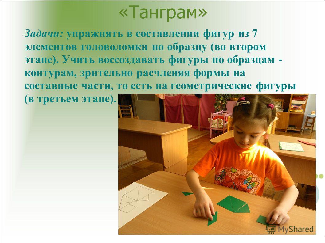 «Танграм» Задачи: упражнять в составлении фигур из 7 элементов головоломки по образцу (во втором этапе). Учить воссоздавать фигуры по образцам - контурам, зрительно расчленяя формы на составные части, то есть на геометрические фигуры (в третьем этапе