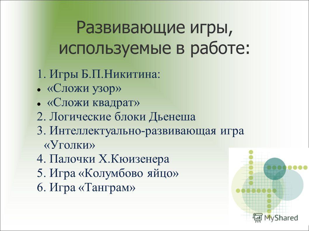 Развивающие игры, используемые в работе: 1. Игры Б.П.Никитина: «Сложи узор» «Сложи квадрат» 2. Логические блоки Дьенеша 3. Интеллектуально-развивающая игра «Уголки» 4. Палочки Х.Кюизенера 5. Игра «Колумбово яйцо» 6. Игра «Танграм»