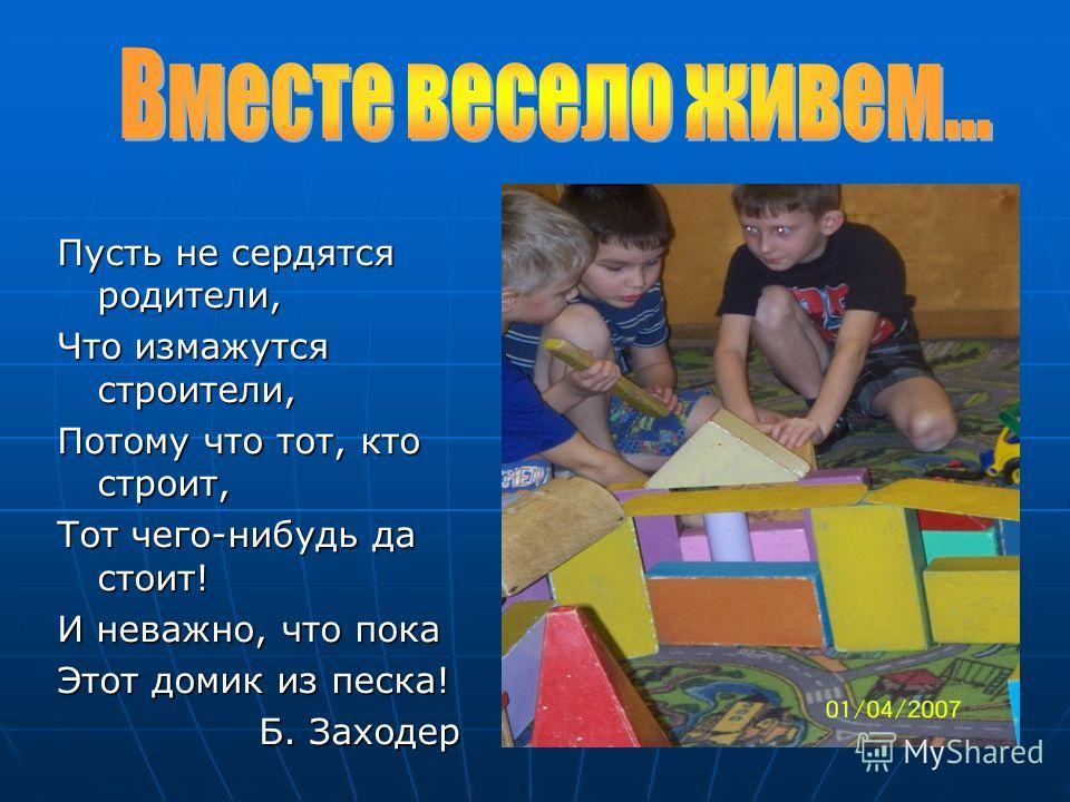 Пусть не сердятся родители, Что измажутся строители, Потому что тот, кто строит, Тот чего-нибудь да стоит! И неважно, что пока Этот домик из песка! Б. Заходер Б. Заходер