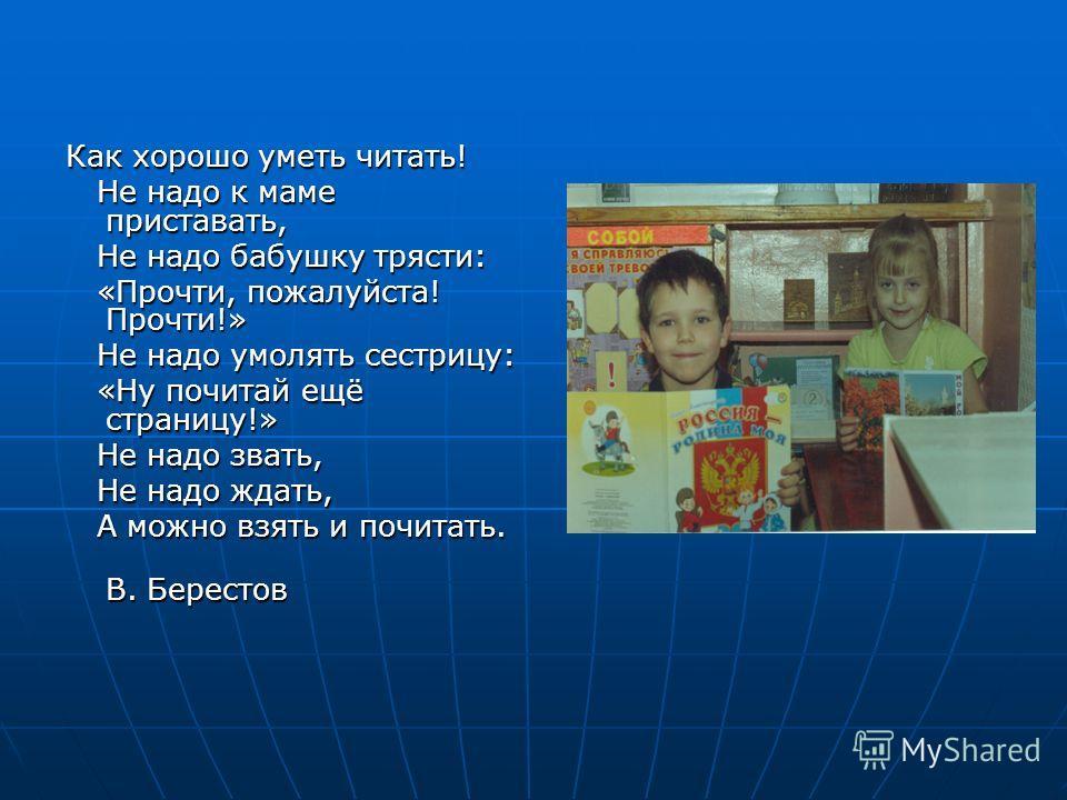 Как хорошо уметь читать! Не надо к маме приставать, Не надо к маме приставать, Не надо бабушку трясти: Не надо бабушку трясти: «Прочти, пожалуйста! Прочти!» «Прочти, пожалуйста! Прочти!» Не надо умолять сестрицу: Не надо умолять сестрицу: «Ну почитай