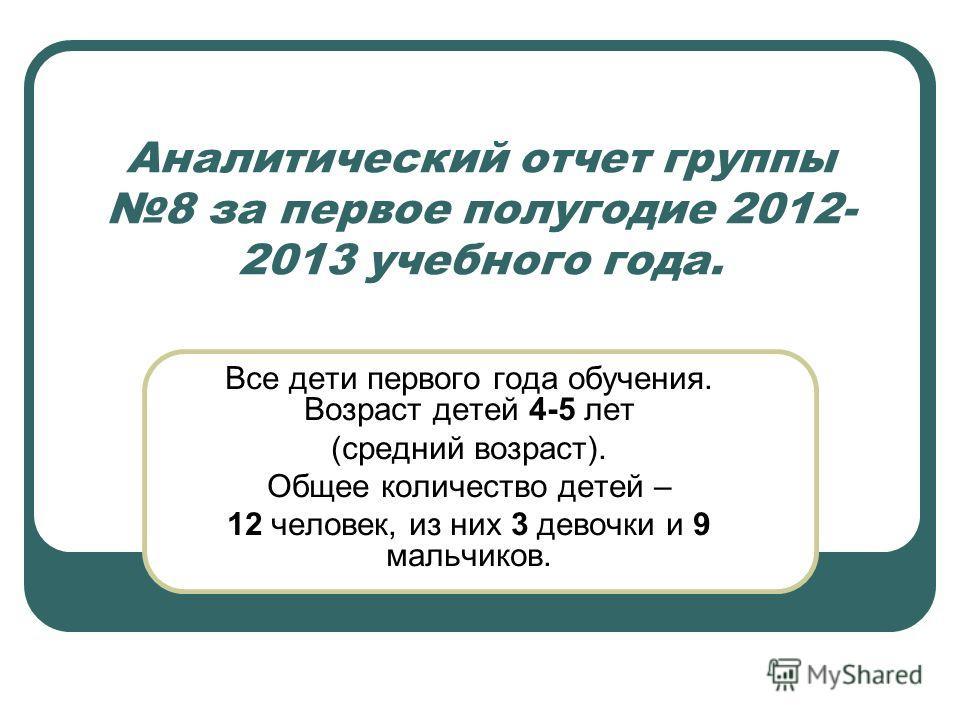 Аналитический отчет группы 8 за первое полугодие 2012- 2013 учебного года. Все дети первого года обучения. Возраст детей 4-5 лет (средний возраст). Общее количество детей – 12 человек, из них 3 девочки и 9 мальчиков.
