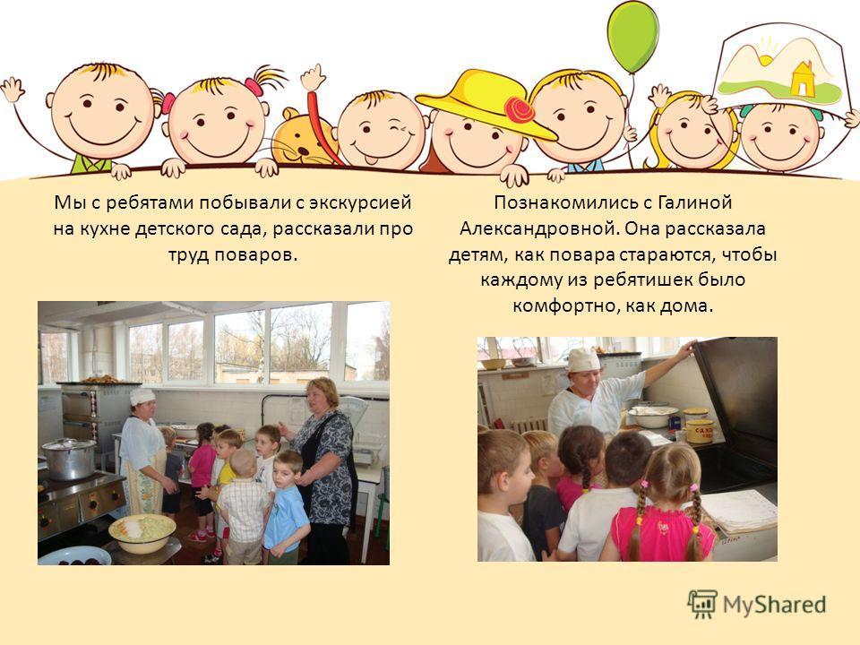 Мы с ребятами побывали с экскурсией на кухне детского сада, рассказали про труд поваров. Познакомились с Галиной Александровной. Она рассказала детям, как повара стараются, чтобы каждому из ребятишек было комфортно, как дома.
