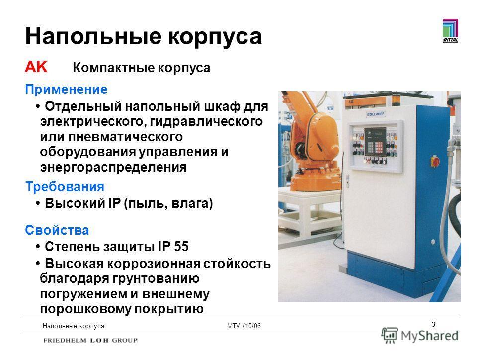 3 Напольные корпусаMTV /10/06 Применение Отдельный напольный шкаф для электрического, гидравлического или пневматического оборудования управления и энергораспределения Требования Высокий IP (пыль, влага) Свойства Степень защиты IP 55 Высокая коррозио