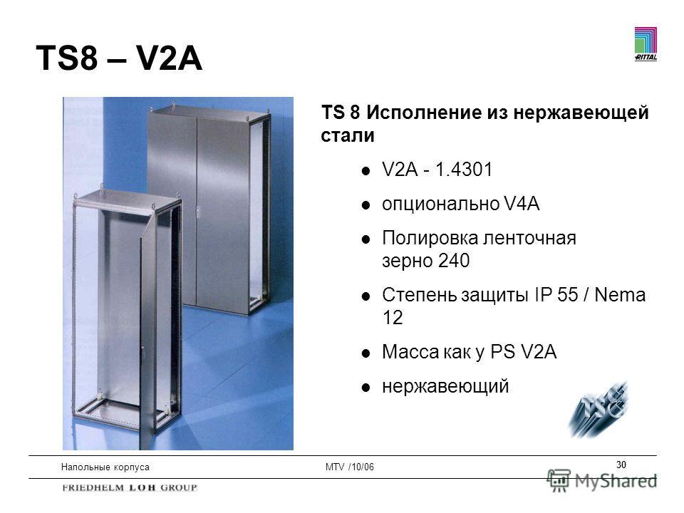 30 Напольные корпусаMTV /10/06 TS 8 Исполнение из нержавеющей стали l V2A - 1.4301 l опционально V4A l Полировка ленточная зерно 240 l Степень защиты IP 55 / Nema 12 l Масса как у PS V2A l нержавеющий TS8 – V2A