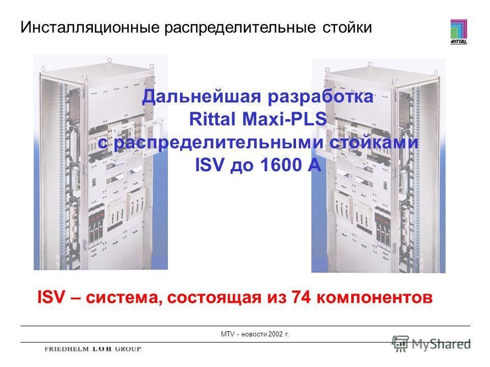 MTV - новости 2002 г. Инсталляционные распределительные стойки Дальнейшая разработка Rittal Maxi-PLS с распределительными стойками ISV до 1600 A ISV – система, состоящая из 74 компонентов