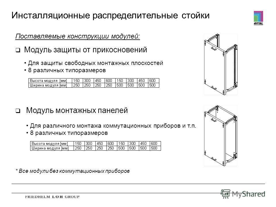 Инсталляционные распределительные стойки Поставляемые конструкции модулей: q Модуль защиты от прикосновений q Модуль монтажных панелей * Все модули без коммутационных приборов Для защиты свободных монтажных плоскостей 8 различных типоразмеров Для раз