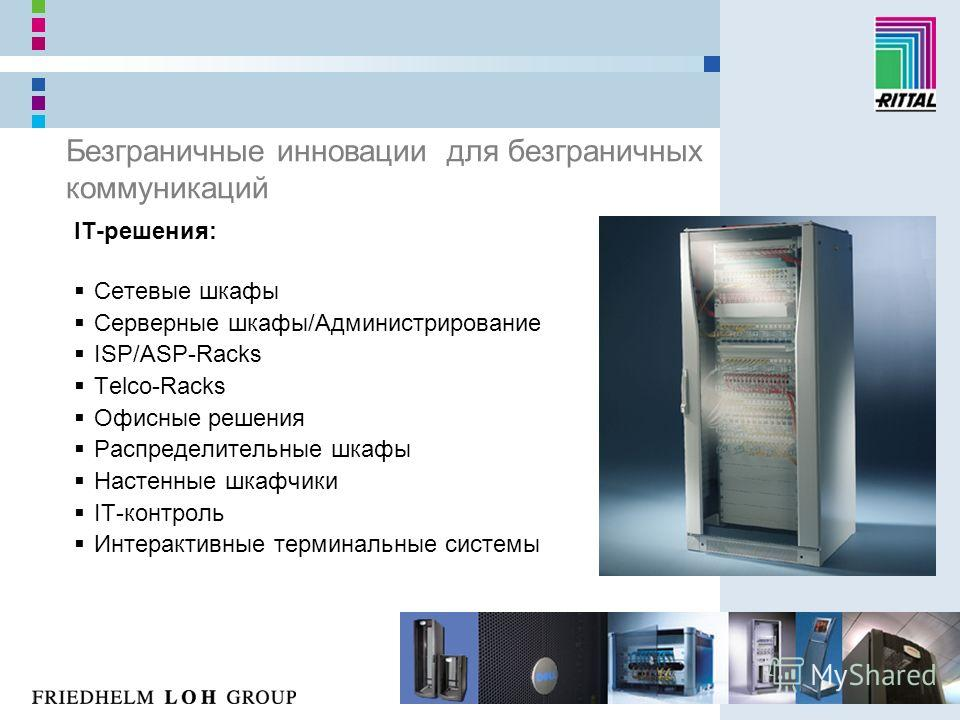 Безграничные инновации для безграничных коммуникаций IT-решения: Сетевые шкафы Серверные шкафы/Администрирование ISP/ASP-Racks Telco-Racks Офисные решения Распределительные шкафы Настенные шкафчики IT-контроль Интерактивные терминальные системы