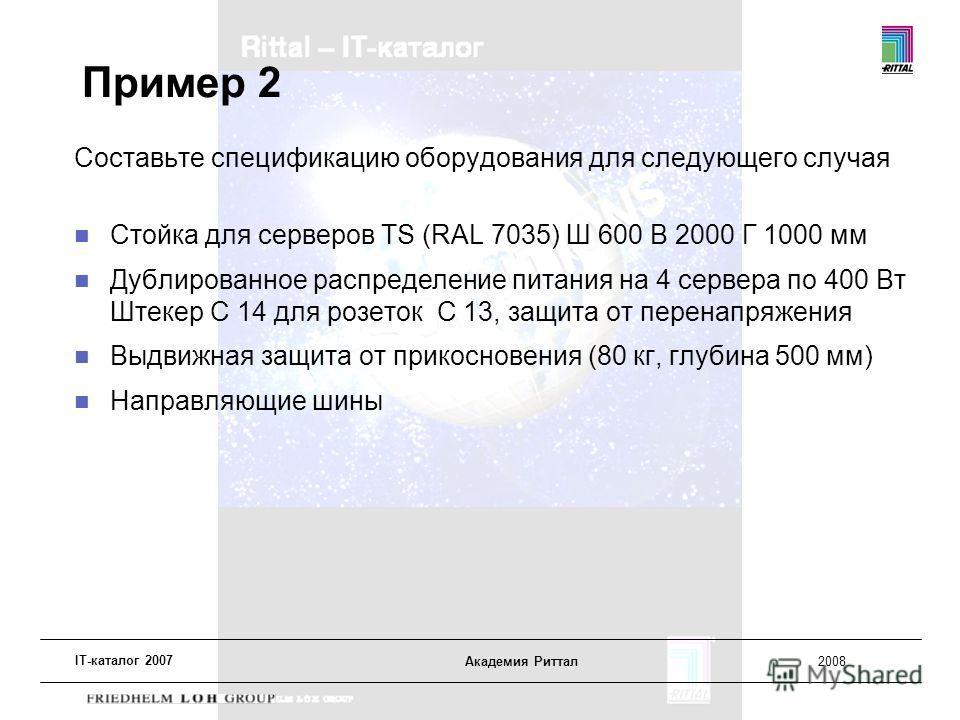 IT-каталог 2007 Академия Риттал2008 Пример 2 Составьте спецификацию оборудования для следующего случая Стойка для серверов TS (RAL 7035) Ш 600 В 2000 Г 1000 мм Дублированное распределение питания на 4 сервера по 400 Вт Штекер C 14 для розеток C 13, з