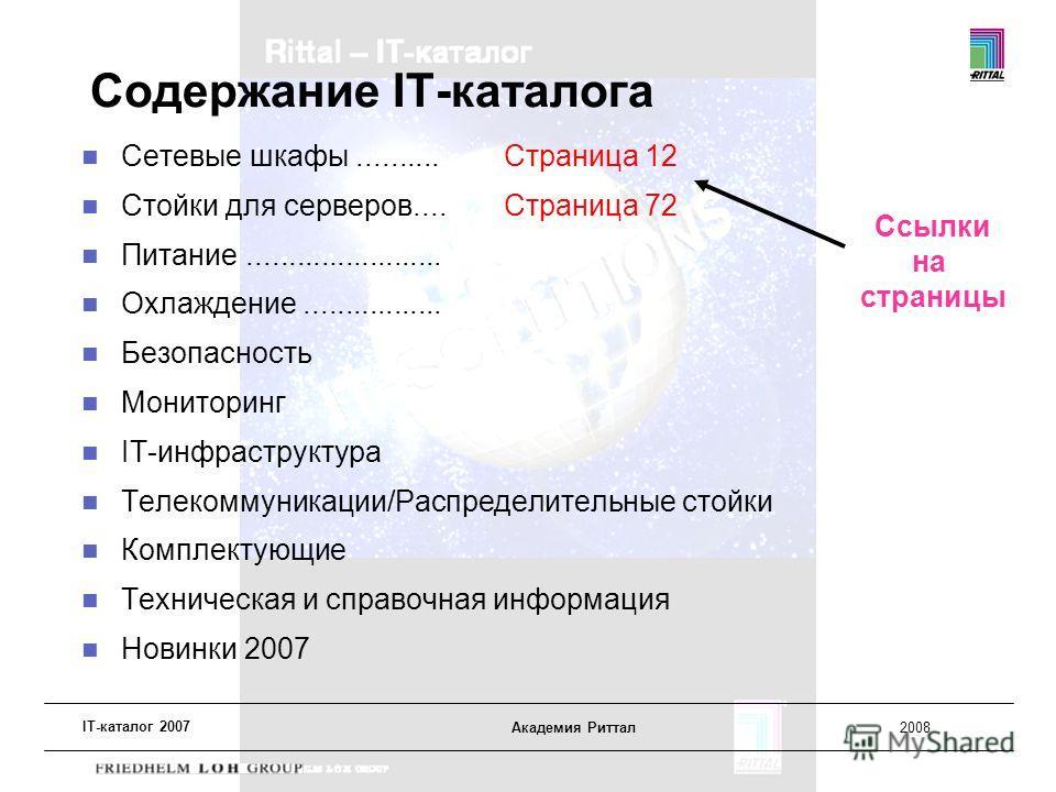 IT-каталог 2007 Академия Риттал2008 Содержание IT-каталога Сетевые шкафы.......... Страница 12 Стойки для серверов....Страница 72 Питание........................ Охлаждение................. Безопасность Мониторинг IT-инфраструктура Телекоммуникации/Р