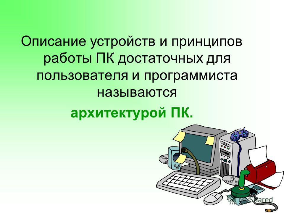 Описание устройств и принципов работы ПК достаточных для пользователя и программиста называются архитектурой ПК.