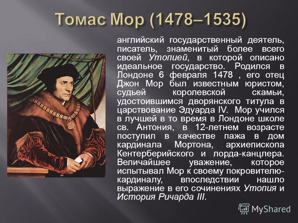 английский государственный деятель, писатель, знаменитый более всего своей Утопией, в которой описано идеальное государство. Родился в Лондоне 6 февраля 1478, его отец Джон Мор был известным юристом, судьей королевской скамьи, удостоившимся дворянско