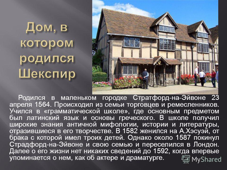 Родился в маленьком городке Стратфорд - на - Эйвоне 23 апреля 1564. Происходил из семьи торговцев и ремесленников. Учился в « грамматической школе », где основным предметом был латинский язык и основы греческого. В школе получил широкие знания античн