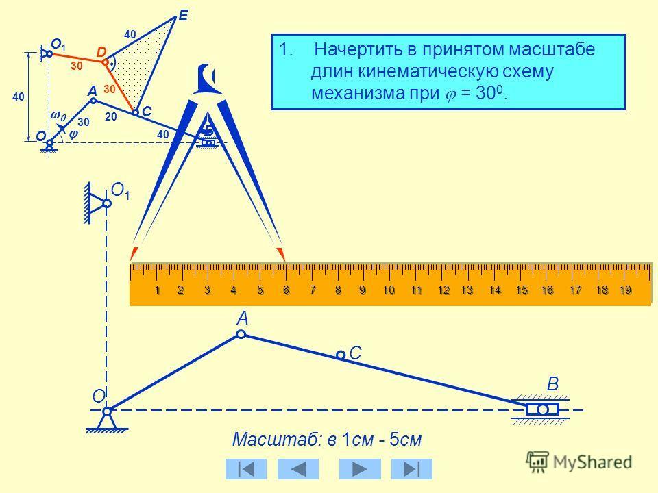 30 D E 1. Начертить в принятом масштабе длин кинематическую схему механизма при = 30 0. А B О C А О1О1 30 40 20 40 Масштаб: в 1см - 5см B О О1О1 C Найдем положение точки D Расстояния О 1 D = CD = 30 см В принятом масштабе: 30 / 5 = 6 см
