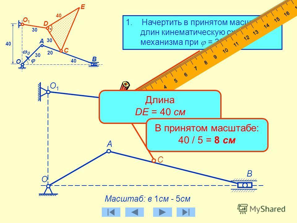 1. Начертить в принятом масштабе длин кинематическую схему механизма при = 30 0. А Масштаб: в 1см - 5см B C О1О1 О 30 D E B О C А О1О1 30 40 20 40 D