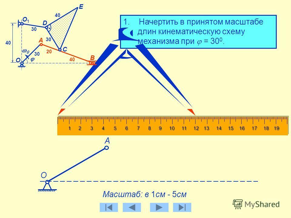 B О C D А E О1О1 30 40 20 40 1. Начертить в принятом масштабе длин кинематическую схему механизма при = 30 0. Масштаб: в 1см - 5см О А Строим звено АВ Длина звена АВ = 60 см В принятом масштабе: 60 / 5 = 12 см